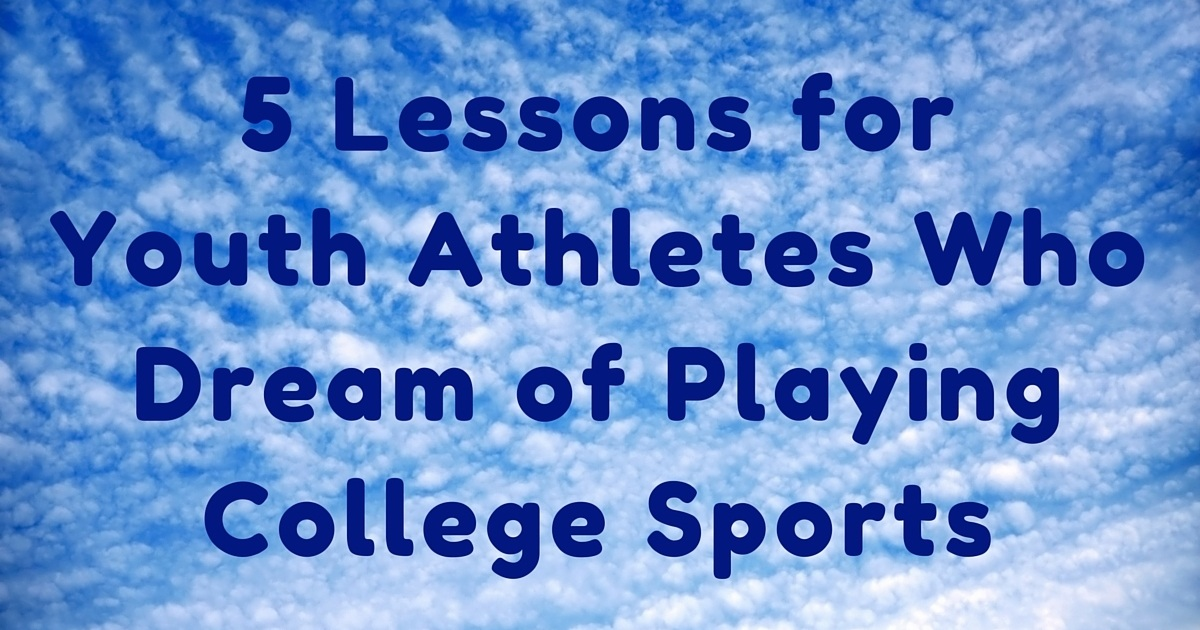5 Lessons for Youth Athletes Who Dream of Playing College Sports